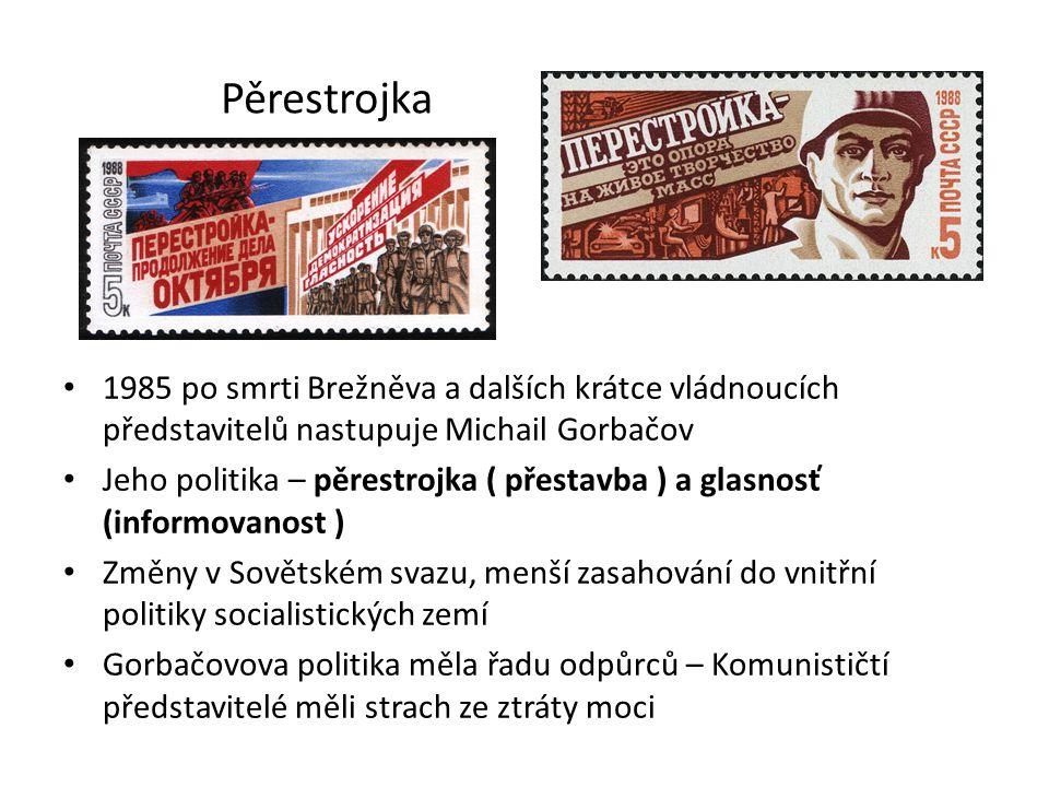 Pěrestrojka 1985 po smrti Brežněva a dalších krátce vládnoucích představitelů nastupuje Michail Gorbačov Jeho politika – pěrestrojka ( přestavba ) a glasnosť (informovanost ) Změny v Sovětském svazu, menší zasahování do vnitřní politiky socialistických zemí Gorbačovova politika měla řadu odpůrců – Komunističtí představitelé měli strach ze ztráty moci