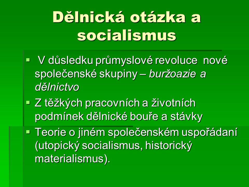 Dělnická otázka a socialismus  V důsledku průmyslové revoluce nové společenské skupiny – buržoazie a dělnictvo  Z těžkých pracovních a životních podmínek dělnické bouře a stávky  Teorie o jiném společenském uspořádaní (utopický socialismus, historický materialismus).