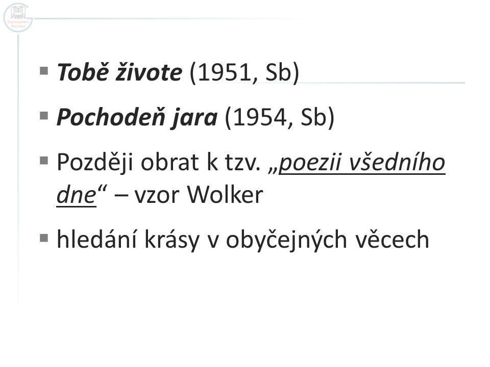 """ Tobě živote (1951, Sb)  Pochodeň jara (1954, Sb)  Později obrat k tzv. """"poezii všedního dne"""" – vzor Wolker  hledání krásy v obyčejných věcech"""