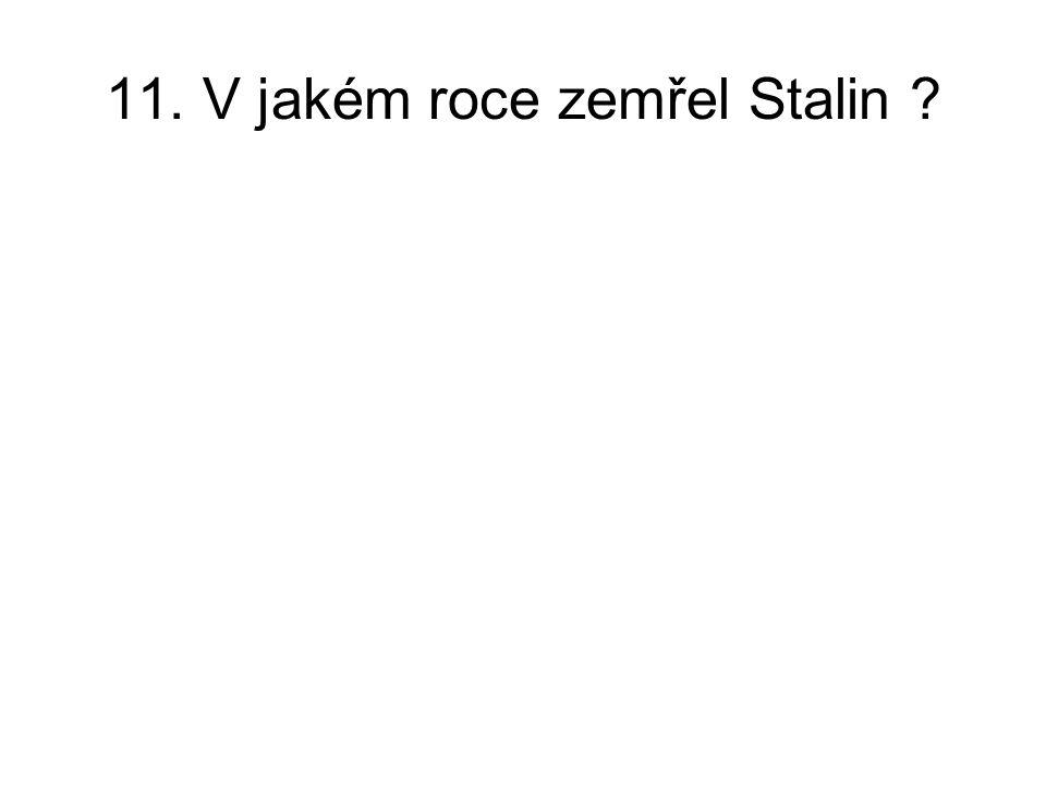11. V jakém roce zemřel Stalin ?