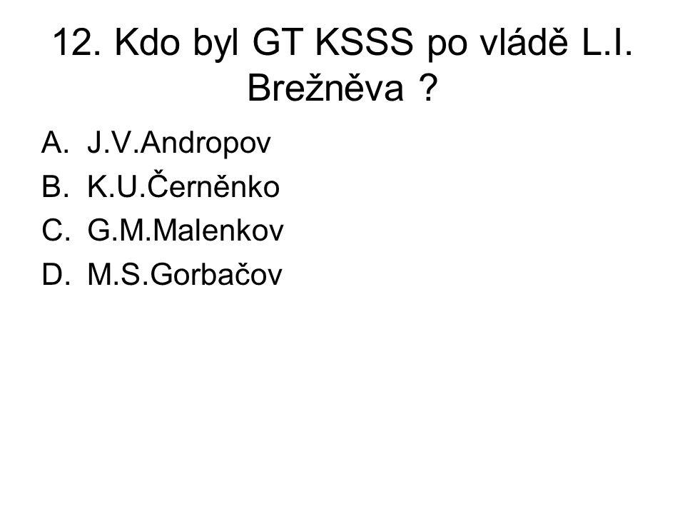 12.Kdo byl GT KSSS po vládě L.I. Brežněva .