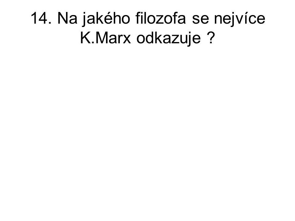 14. Na jakého filozofa se nejvíce K.Marx odkazuje ?