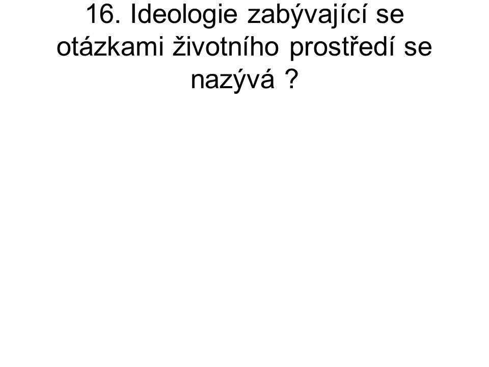 16. Ideologie zabývající se otázkami životního prostředí se nazývá ?