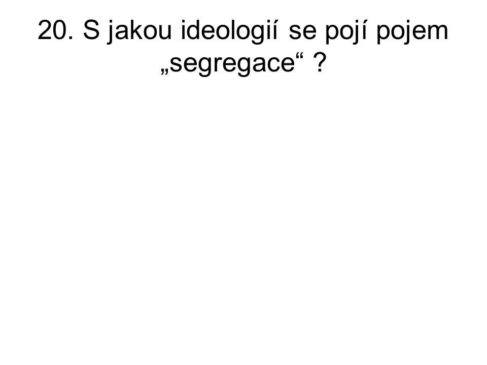 """20. S jakou ideologií se pojí pojem """"segregace ?"""