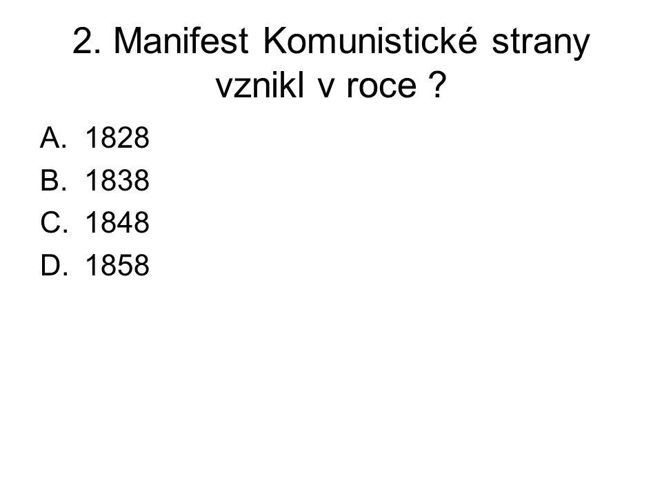2. Manifest Komunistické strany vznikl v roce ? A.1828 B.1838 C.1848 D.1858