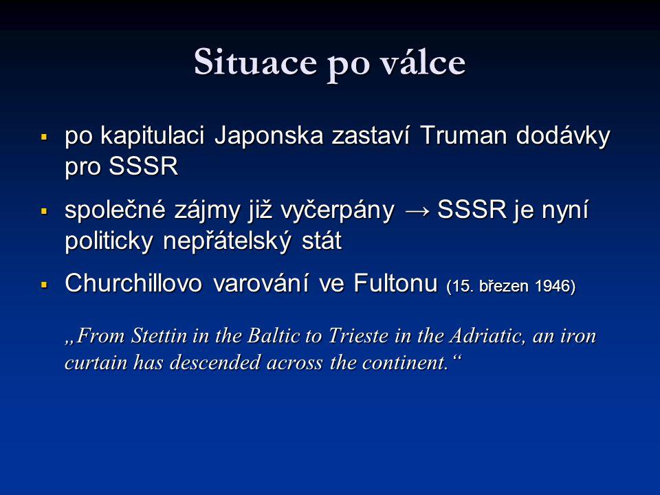 Situace po válce  po kapitulaci Japonska zastaví Truman dodávky pro SSSR  společné zájmy již vyčerpány → SSSR je nyní politicky nepřátelský stát  C