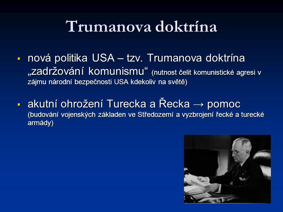 """Trumanova doktrína  nová politika USA – tzv. Trumanova doktrína """"zadržování komunismu"""" (nutnost čelit komunistické agresi v zájmu národní bezpečnosti"""