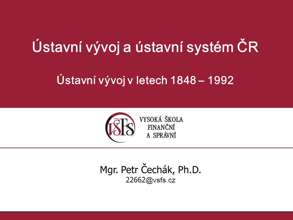 Ústavní vývoj a ústavní systém ČR Ústavní vývoj v letech 1848 – 1992 Mgr. Petr Čechák, Ph.D. 22662 @vsfs.cz