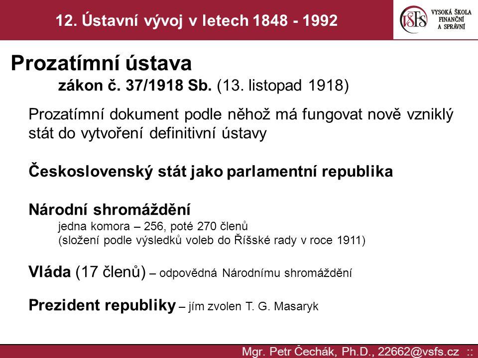 Mgr. Petr Čechák, Ph.D., 22662@vsfs.cz :: 12. Ústavní vývoj v letech 1848 - 1992 Prozatímní ústava zákon č. 37/1918 Sb. (13. listopad 1918) Prozatímní