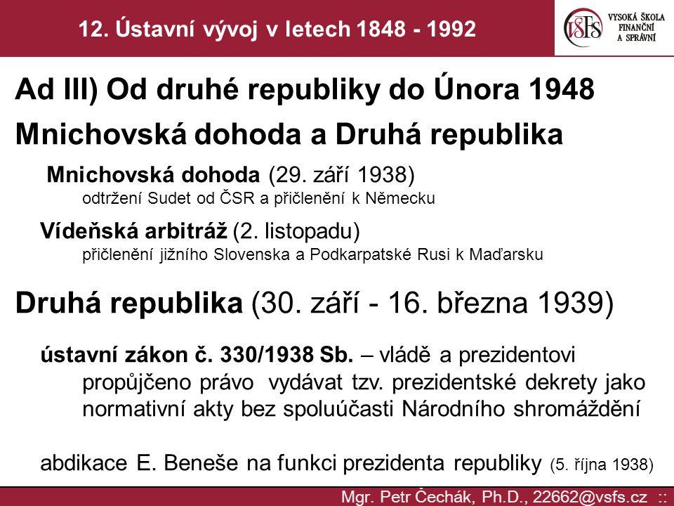 Mgr. Petr Čechák, Ph.D., 22662@vsfs.cz :: 12. Ústavní vývoj v letech 1848 - 1992 Ad III) Od druhé republiky do Února 1948 Mnichovská dohoda a Druhá re