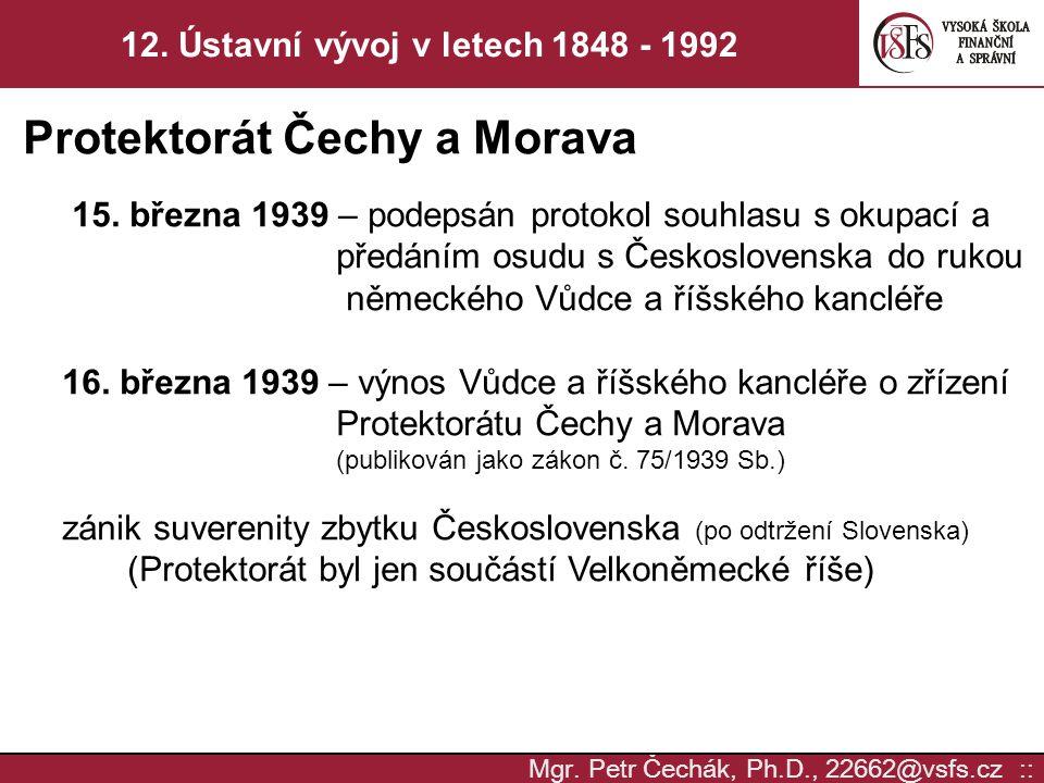 Mgr. Petr Čechák, Ph.D., 22662@vsfs.cz :: 12. Ústavní vývoj v letech 1848 - 1992 Protektorát Čechy a Morava 15. března 1939 – podepsán protokol souhla
