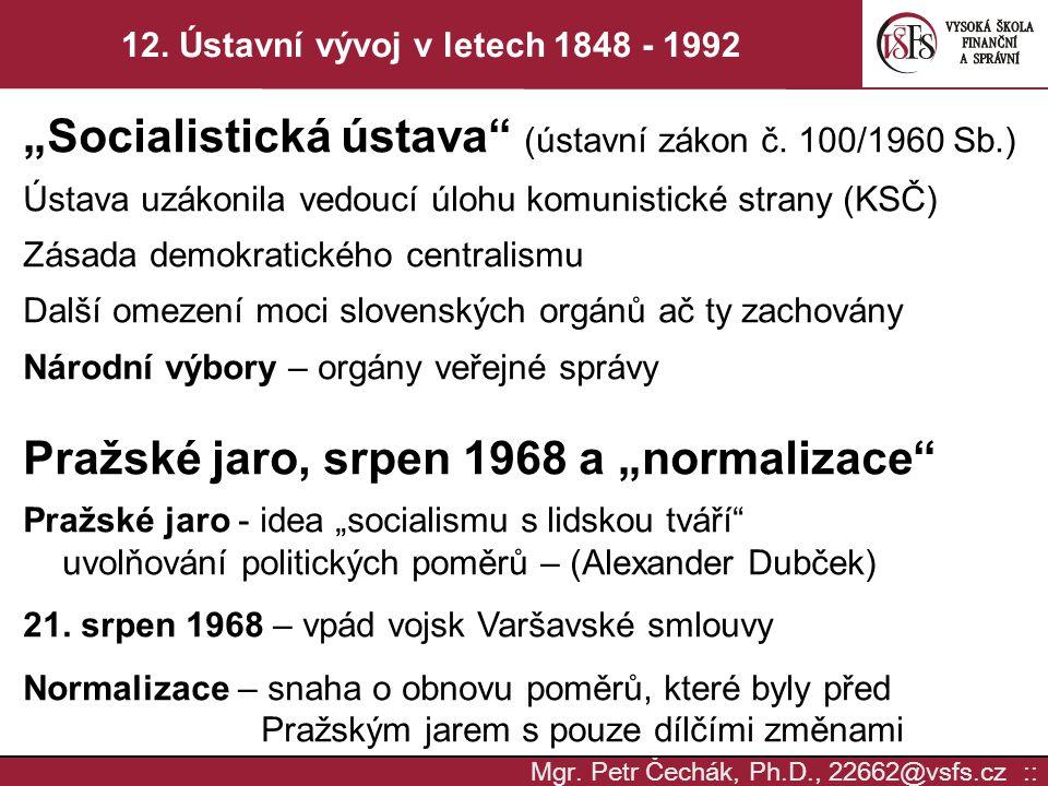 """Mgr. Petr Čechák, Ph.D., 22662@vsfs.cz :: 12. Ústavní vývoj v letech 1848 - 1992 """"Socialistická ústava"""" (ústavní zákon č. 100/1960 Sb.) Ústava uzákoni"""