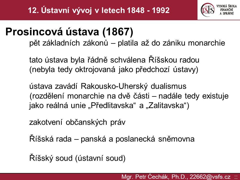 Mgr. Petr Čechák, Ph.D., 22662@vsfs.cz :: 12. Ústavní vývoj v letech 1848 - 1992 Prosincová ústava (1867) pět základních zákonů – platila až do zániku