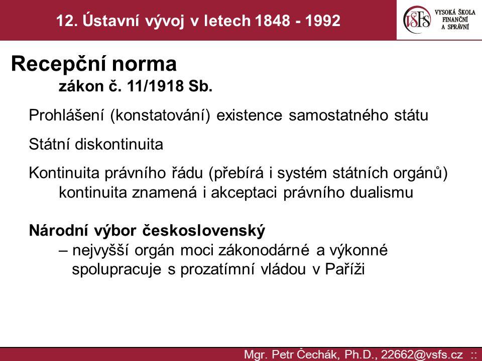Mgr. Petr Čechák, Ph.D., 22662@vsfs.cz :: 12. Ústavní vývoj v letech 1848 - 1992 Recepční norma zákon č. 11/1918 Sb. Prohlášení (konstatování) existen