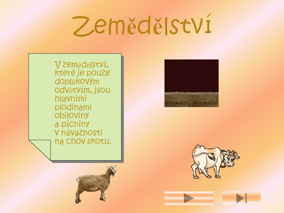 V zem ě d ě lství, které je pouze dopl ň kovým odv ě tvím, jsou hlavními plodinami obiloviny a pícniny v návaznosti na chov skotu.