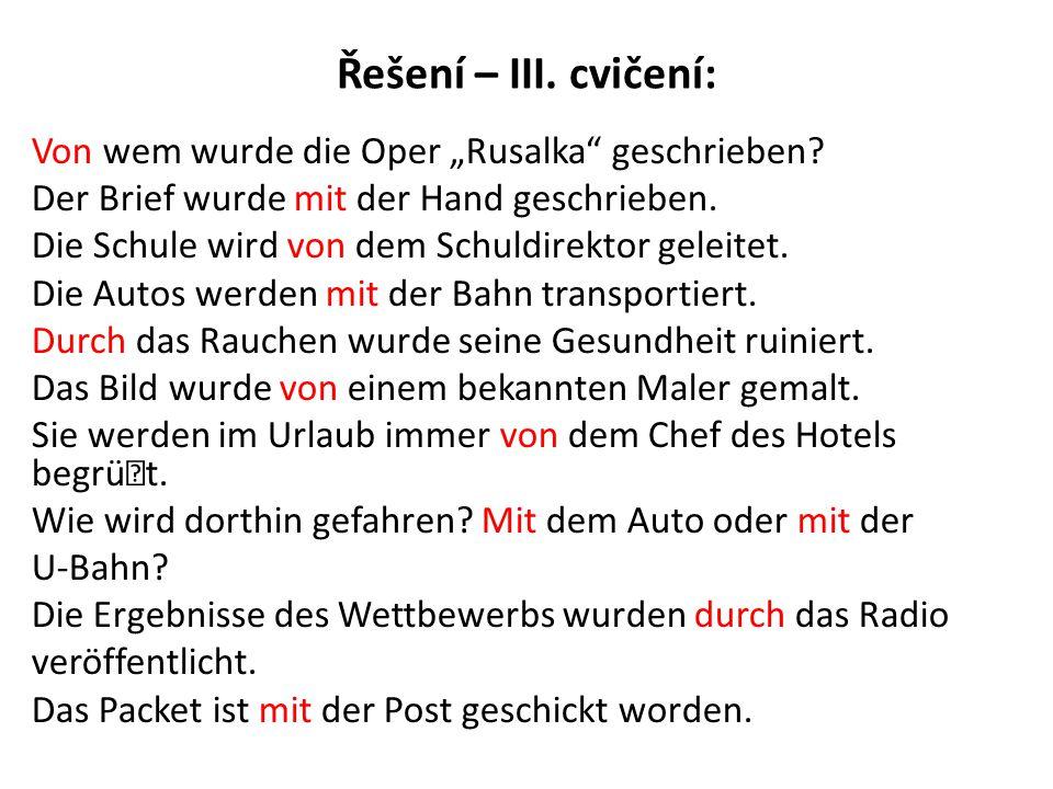 """Řešení – III. cvičení: Von wem wurde die Oper """"Rusalka"""" geschrieben? Der Brief wurde mit der Hand geschrieben. Die Schule wird von dem Schuldirektor g"""