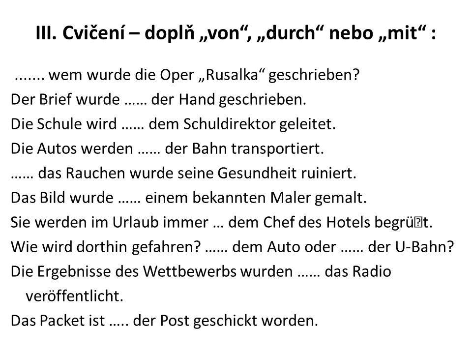 """III. Cvičení – doplň """"von"""", """"durch"""" nebo """"mit"""" :....... wem wurde die Oper """"Rusalka"""" geschrieben? Der Brief wurde …… der Hand geschrieben. Die Schule"""