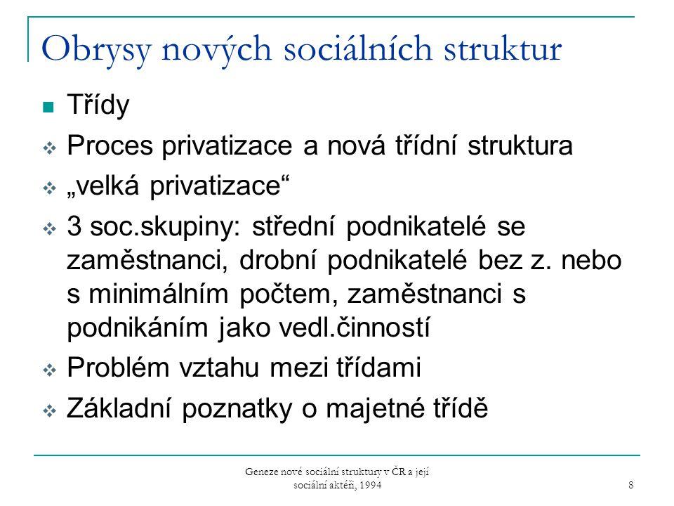 Geneze nové sociální struktury v ČR a její sociální aktéři, 1994 9 Tabulka 2: Očekávaný vývoj vlastnicko-třídní struktury v ČR 1993-2005 v % 19932005 střední podnikatelé1,02,5 drobní podnikatelé9,113,5 družstevníci6,65,0 zaměstnanci soukromého sektoru23,255,5 zaměstnanci státního sektoru60,023,5 údaje z roku 1993 se opírají o Výzkum sociální stratifikace a mobility ve Východní Evropě 1993 údaje z roku 2005 jsou výsledkem odhadu