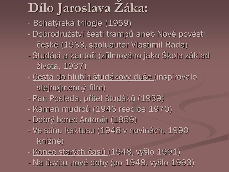 Dílo Jaroslava Žáka: - Bohatýrská trilogie (1959) - Dobrodružství šesti trampů aneb Nové pověsti české (1933, spoluautor Vlastimil Rada) - Študáci a kantoři (zfilmováno jako Škola základ života, 1937) - Cesta do hlubin študákovy duše (inspirovalo stejnojmenný film) - Pan Posleda, přítel študáků (1939) - Kámen mudrců (1946 reedice 1970) - Dobrý borec Antonín (1959) - Ve stínu kaktusu (1948 v novinách, 1990 knižně) - Konec starých časů (1948, vyšlo 1991) - Na úsvitu nové doby (po 1948, vyšlo 1993) Dílo Jaroslava Žáka: - Bohatýrská trilogie (1959) - Dobrodružství šesti trampů aneb Nové pověsti české (1933, spoluautor Vlastimil Rada) - Študáci a kantoři (zfilmováno jako Škola základ života, 1937) - Cesta do hlubin študákovy duše (inspirovalo stejnojmenný film) - Pan Posleda, přítel študáků (1939) - Kámen mudrců (1946 reedice 1970) - Dobrý borec Antonín (1959) - Ve stínu kaktusu (1948 v novinách, 1990 knižně) - Konec starých časů (1948, vyšlo 1991) - Na úsvitu nové doby (po 1948, vyšlo 1993)