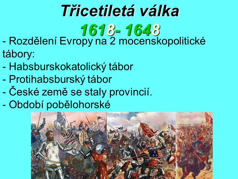 Třicetiletá válka 1618- 1648 - Rozdělení Evropy na 2 mocenskopolitické tábory: - Habsburskokatolický tábor - Protihabsburský tábor - České země se sta