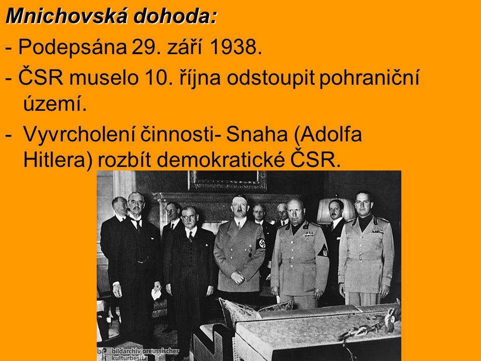 Mnichovská dohoda: - Podepsána 29. září 1938. - ČSR muselo 10. října odstoupit pohraniční území. -Vyvrcholení činnosti- Snaha (Adolfa Hitlera) rozbít