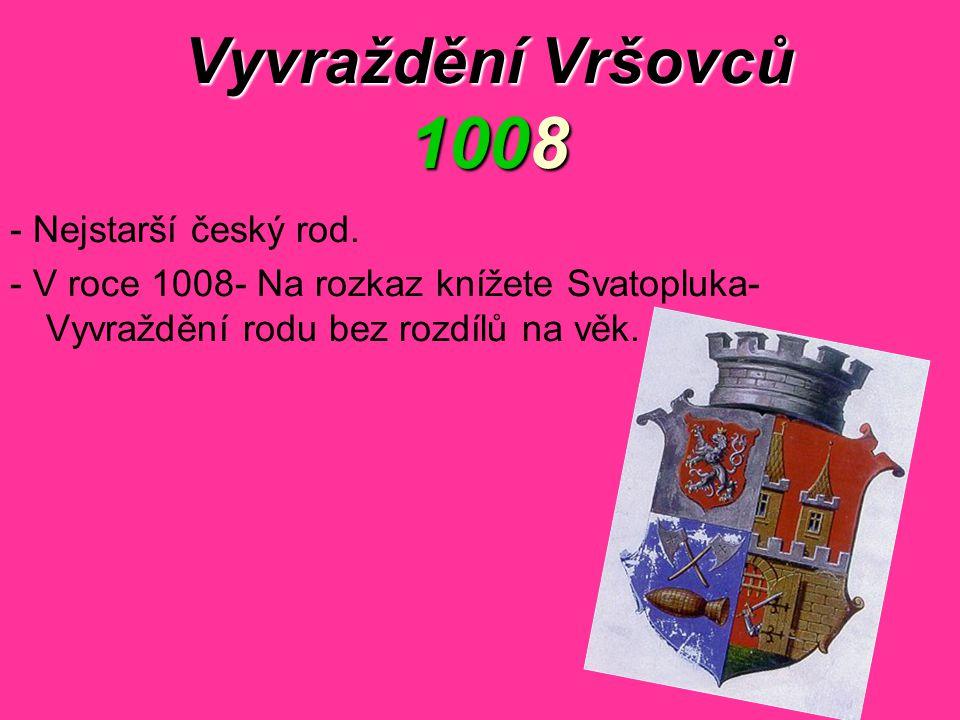 Vyvraždění Vršovců 1008 - Nejstarší český rod. - V roce 1008- Na rozkaz knížete Svatopluka- Vyvraždění rodu bez rozdílů na věk.