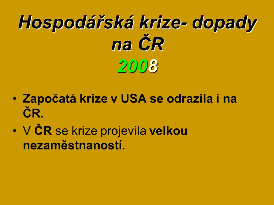 Hospodářská krize- dopady na ČR 2008 Započatá krize v USA se odrazila i na ČR. V ČR se krize projevila velkou nezaměstnaností.