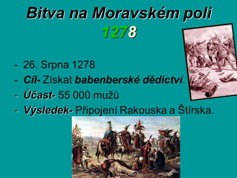 Bitva na Moravském poli 1278 -26. Srpna 1278 -Cíl- Získat babenberské dědictví. -Účast- -Účast- 55 000 mužů -Výsledek- -Výsledek- Připojení Rakouska a