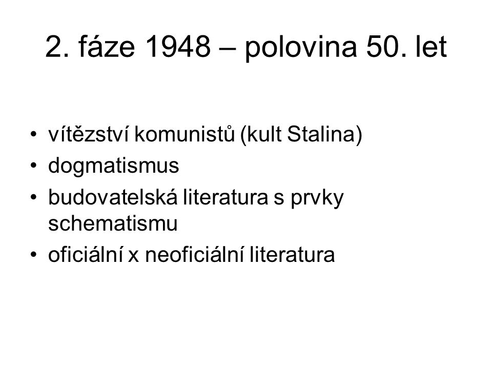 2. fáze 1948 – polovina 50. let vítězství komunistů (kult Stalina) dogmatismus budovatelská literatura s prvky schematismu oficiální x neoficiální lit