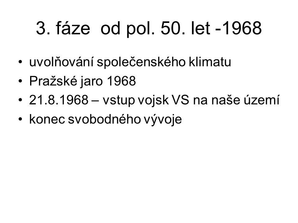 3. fáze od pol. 50. let -1968 uvolňování společenského klimatu Pražské jaro 1968 21.8.1968 – vstup vojsk VS na naše území konec svobodného vývoje