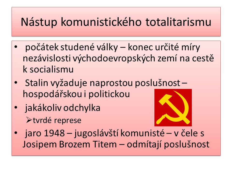 Nástup komunistického totalitarismu počátek studené války – konec určité míry nezávislosti východoevropských zemí na cestě k socialismu Stalin vyžaduje naprostou poslušnost – hospodářskou i politickou jakákoliv odchylka  tvrdé represe jaro 1948 – jugoslávští komunisté – v čele s Josipem Brozem Titem – odmítají poslušnost počátek studené války – konec určité míry nezávislosti východoevropských zemí na cestě k socialismu Stalin vyžaduje naprostou poslušnost – hospodářskou i politickou jakákoliv odchylka  tvrdé represe jaro 1948 – jugoslávští komunisté – v čele s Josipem Brozem Titem – odmítají poslušnost