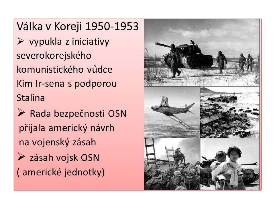 Válka v Koreji 1950-1953  vypukla z iniciativy severokorejského komunistického vůdce Kim Ir-sena s podporou Stalina  Rada bezpečnosti OSN přijala americký návrh na vojenský zásah  zásah vojsk OSN ( americké jednotky) Válka v Koreji 1950-1953  vypukla z iniciativy severokorejského komunistického vůdce Kim Ir-sena s podporou Stalina  Rada bezpečnosti OSN přijala americký návrh na vojenský zásah  zásah vojsk OSN ( americké jednotky)