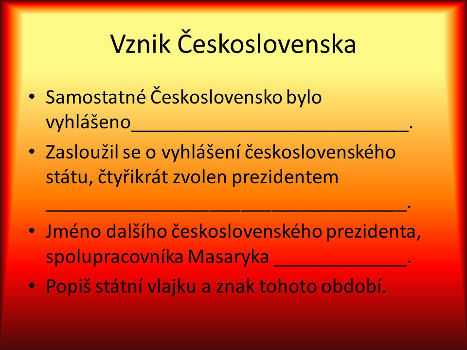Vznik Československa Samostatné Československo bylo vyhlášeno___________________________. Zasloužil se o vyhlášení československého státu, čtyřikrát z