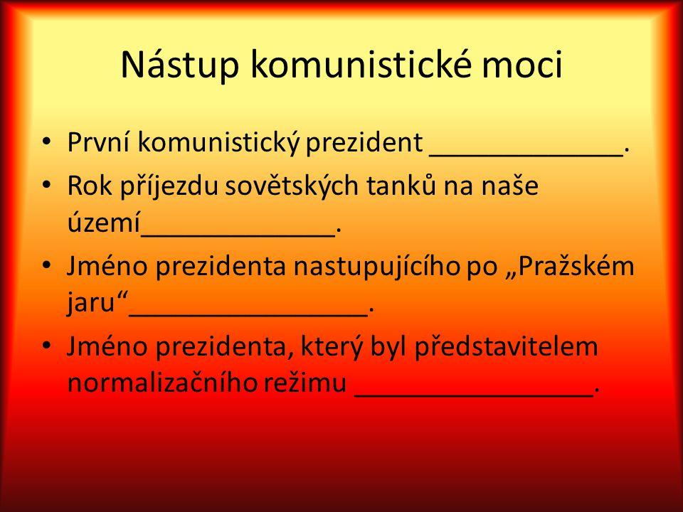 Nástup komunistické moci První komunistický prezident _____________. Rok příjezdu sovětských tanků na naše území_____________. Jméno prezidenta nastup