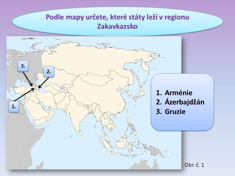 Podle mapy určete, které státy leží v regionu Zakavkazsko 1.Arménie 2.Ázerbajdžán 3.Gruzie 1.Arménie 2.Ázerbajdžán 3.Gruzie 3. 2. 1. Obr. č. 1