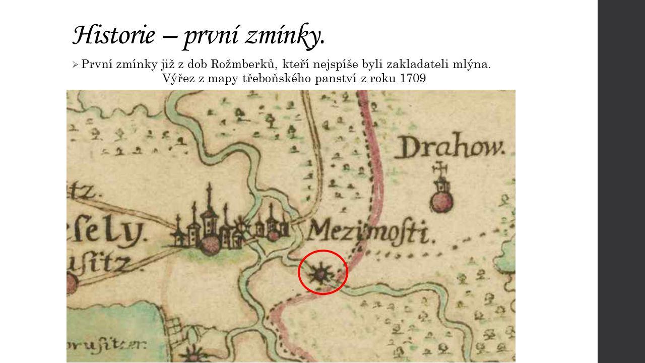 Historie – první zmínky.  První zmínky již z dob Rožmberků, kteří nejspíše byli zakladateli mlýna. Výřez z mapy třeboňského panství z roku 1709