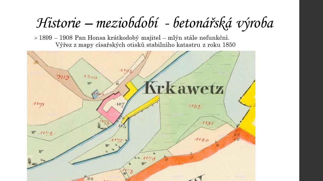 Historie – meziobdobí - betonářská výroba  1899 – 1908 Pan Honsa krátkodobý majitel – mlýn stále nefunkční. Výřez z mapy císařských otisků stabilního