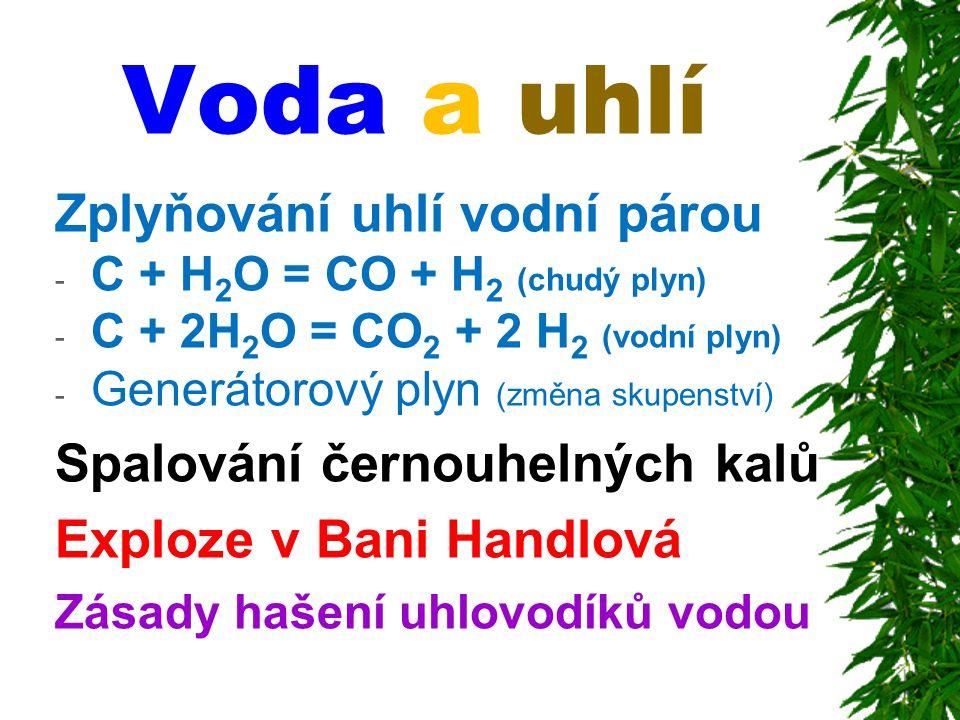 Voda a uhlí Zplyňování uhlí vodní párou - C + H 2 O = CO + H 2 (chudý plyn) - C + 2H 2 O = CO 2 + 2 H 2 (vodní plyn) - Generátorový plyn (změna skupen