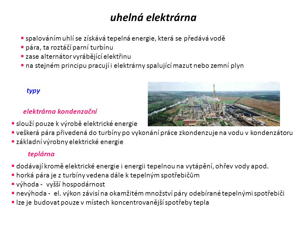  spalováním uhlí se získává tepelná energie, která se předává vodě  pára, ta roztáčí parní turbínu  zase alternátor vyrábějící elektřinu  na stejném principu pracují i elektrárny spalující mazut nebo zemní plyn typy elektrárna kondenzační  slouží pouze k výrobě elektrické energie  veškerá pára přivedená do turbíny po vykonání práce zkondenzuje na vodu v kondenzátoru  základní výrobny elektrické energie teplárna  dodávají kromě elektrické energie i energii tepelnou na vytápění, ohřev vody apod.