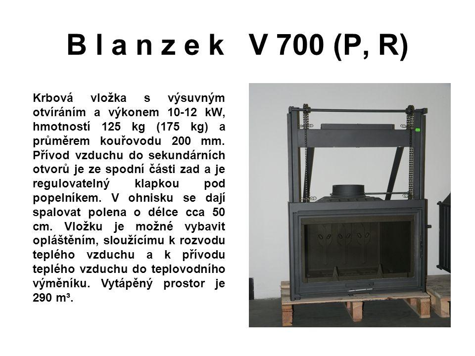 B l a n z e k V 700 (P, R) Krbová vložka s výsuvným otvíráním a výkonem 10-12 kW, hmotností 125 kg (175 kg) a průměrem kouřovodu 200 mm. Přívod vzduch