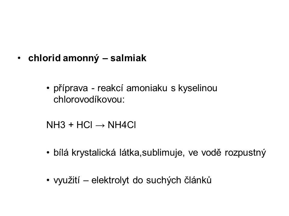chlorid amonný – salmiak příprava - reakcí amoniaku s kyselinou chlorovodíkovou: NH3 + HCl → NH4Cl bílá krystalická látka,sublimuje, ve vodě rozpustný
