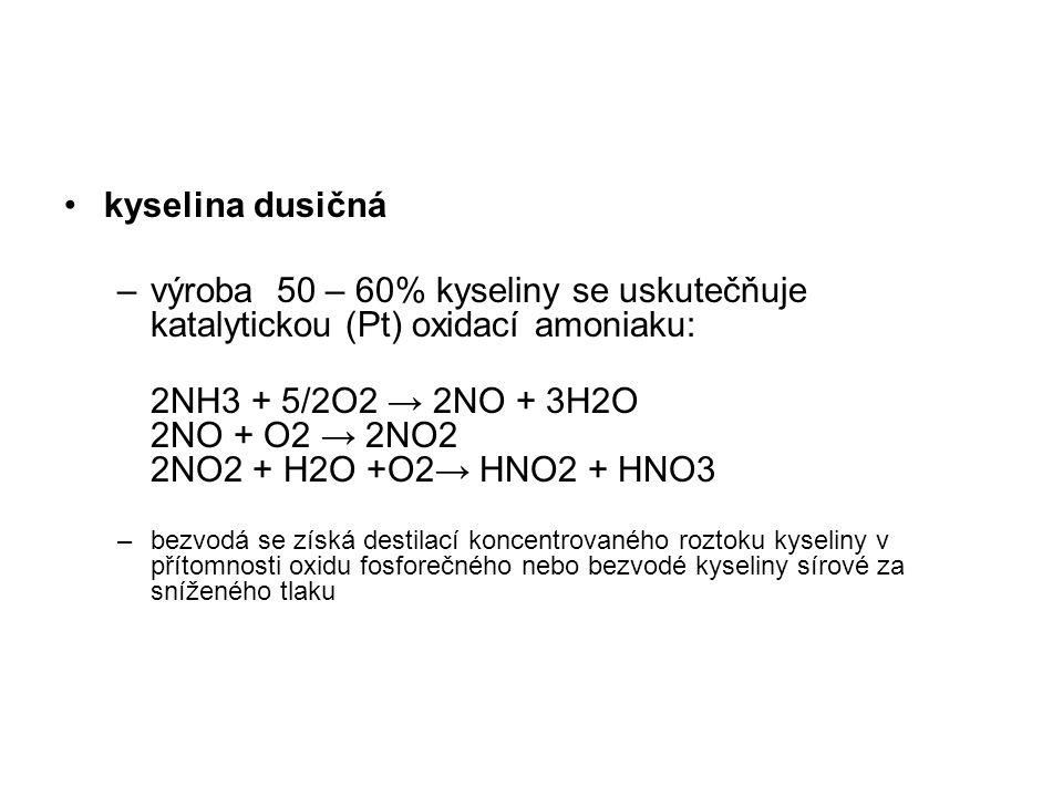 kyselina dusičná –výroba 50 – 60% kyseliny se uskutečňuje katalytickou (Pt) oxidací amoniaku: 2NH3 + 5/2O2 → 2NO + 3H2O 2NO + O2 → 2NO2 2NO2 + H2O +O2