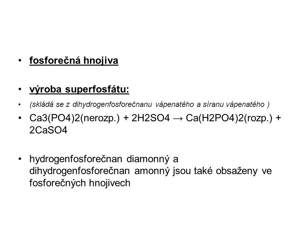 fosforečná hnojiva výroba superfosfátu: (skládá se z dihydrogenfosforečnanu vápenatého a síranu vápenatého ) Ca3(PO4)2(nerozp.) + 2H2SO4 → Ca(H2PO4)2(