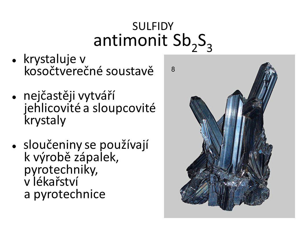 SULFIDY antimonit Sb 2 S 3 krystaluje v kosočtverečné soustavě nejčastěji vytváří jehlicovité a sloupcovité krystaly sloučeniny se používají k výrobě