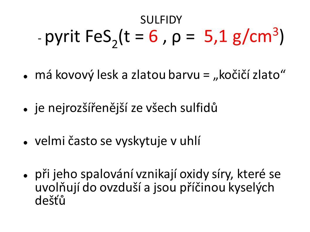 """SULFIDY - pyrit FeS 2 (t = 6, ρ = 5,1 g/cm 3 ) má kovový lesk a zlatou barvu = """"kočičí zlato"""" je nejrozšířenější ze všech sulfidů velmi často se vysk"""