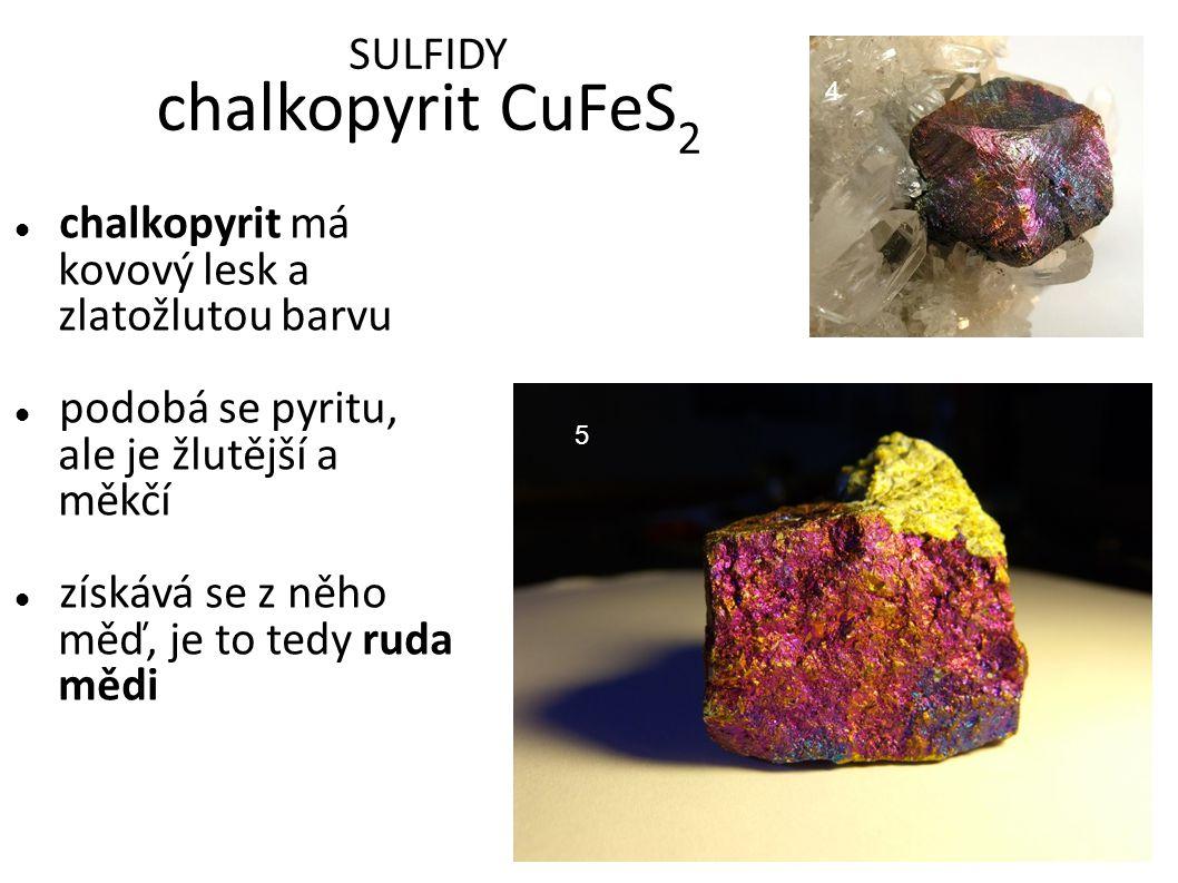SULFIDY chalkopyrit CuFeS 2 chalkopyrit má kovový lesk a zlatožlutou barvu podobá se pyritu, ale je žlutější a měkčí získává se z něho měď, je to tedy