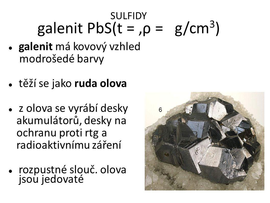 SULFIDY galenit PbS(t = 2,5,ρ = 7,5 g/cm 3 ) galenit má kovový vzhled modrošedé barvy těží se jako ruda olova z olova se vyrábí desky akumulátorů, desky na ochranu proti rtg a radioaktivnímu záření rozpustné slouč.