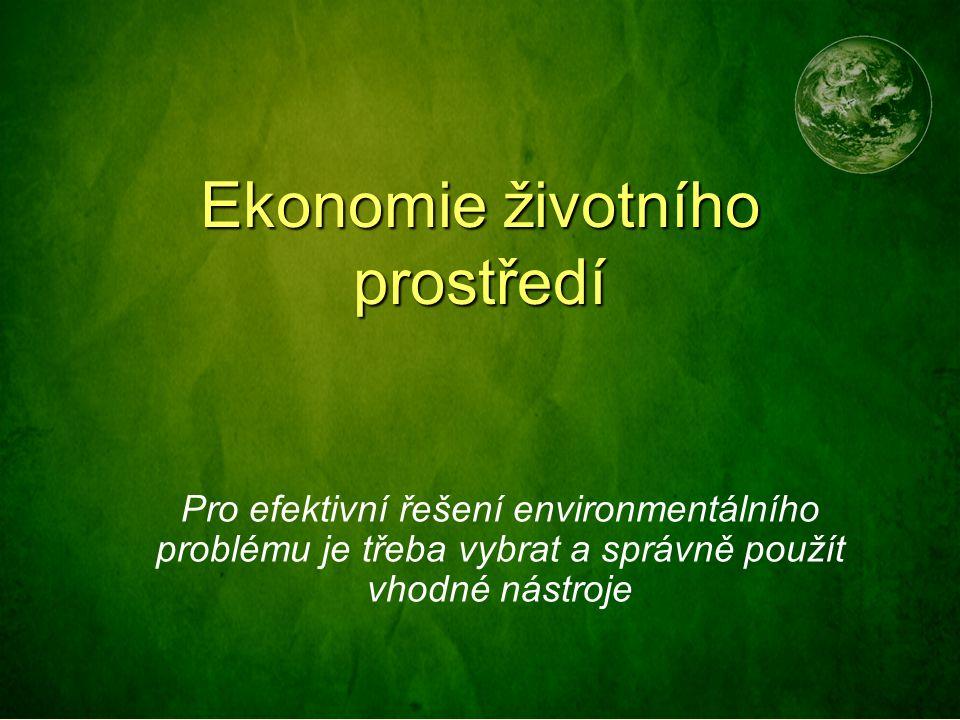 Ekonomie životního prostředí Pro efektivní řešení environmentálního problému je třeba vybrat a správně použít vhodné nástroje