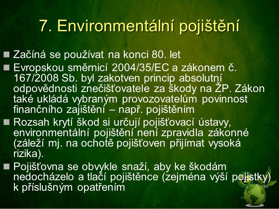 7. Environmentální pojištění Začíná se používat na konci 80. let Evropskou směrnicí 2004/35/EC a zákonem č. 167/2008 Sb. byl zakotven princip absolutn