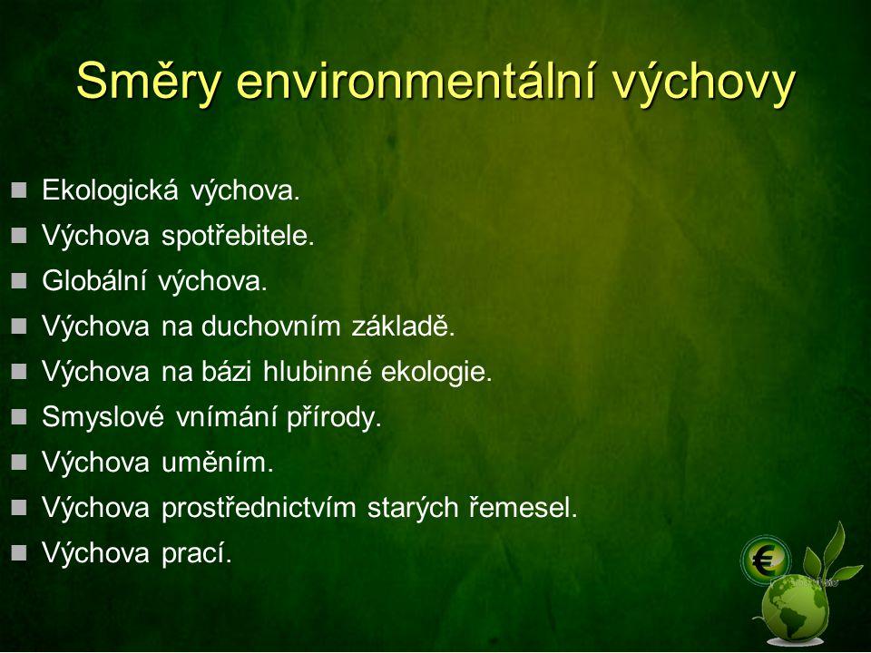 Směry environmentální výchovy Ekologická výchova. Výchova spotřebitele. Globální výchova. Výchova na duchovním základě. Výchova na bázi hlubinné ekolo